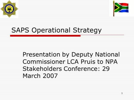 1 SAPS Operational Strategy Presentation by Deputy National Commissioner LCA Pruis to NPA Stakeholders Conference: 29 March 2007.