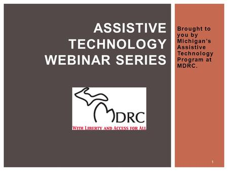 Brought to you by Michigan's Assistive Technology Program at MDRC. ASSISTIVE TECHNOLOGY WEBINAR SERIES 1.