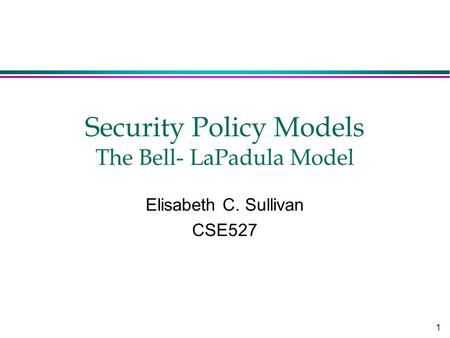 1 Security Policy Models The Bell- LaPadula Model Elisabeth C. Sullivan CSE527.