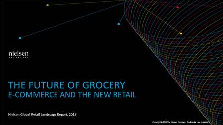 Nielsen Global Retail Landscape Report, 2015 THE FUTURE OF GROCERY E-COMMERCE AND THE NEW RETAIL Copyright © 2015 The Nielsen Company. Confidential and.