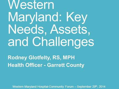 Western Maryland: Key Needs, Assets, and Challenges Rodney Glotfelty, RS, MPH Health Officer - Garrett County Western Maryland Hospital-Community Forum.