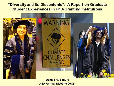 """Diversity and Its Discontents"": A Report on Graduate Student Experiences in PhD-Granting Institutions ASA Annual Meeting 2012 Denise A. Segura."