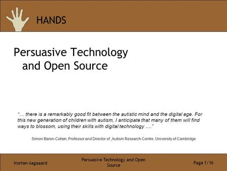 "Morten Aagaaard Persuasive Technology and Open Source Page 1/16 HANDS Persuasive Technology and Open Source ""… there is a remarkably good fit between the."