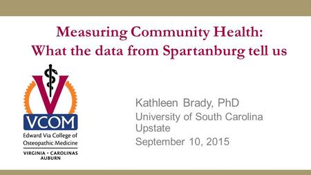Measuring Community Health: What the data from Spartanburg tell us Kathleen Brady, PhD University of South Carolina Upstate September 10, 2015.