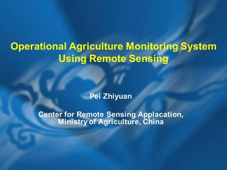 Operational Agriculture Monitoring System Using Remote Sensing Pei Zhiyuan Center for Remote Sensing Applacation, Ministry of Agriculture, China.