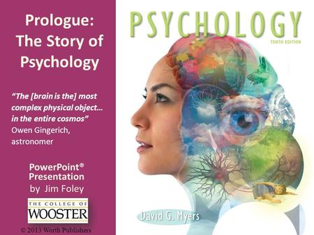 "PowerPoint® Presentation by Jim Foley © 2013 Worth Publishers Prologue: The Story of Psychology ""The [brain is the] most complex physical object… in the."