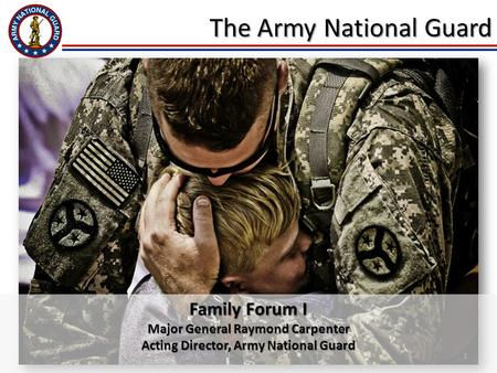 1 The Army National Guard Family Forum I Major General Raymond Carpenter Acting Director, Army National Guard.