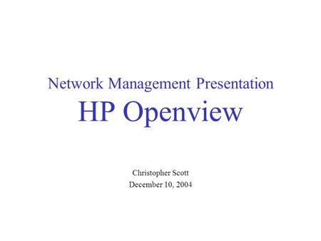 Network Management Presentation HP Openview Christopher Scott December 10, 2004.