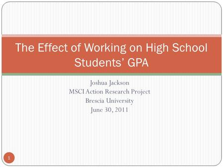 Joshua Jackson MSCI Action Research Project Brescia University June 30, 2011 The Effect of Working on High School Students' GPA 1.