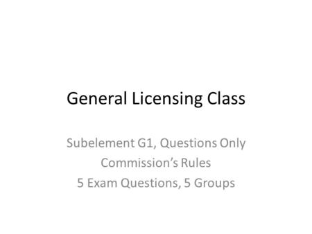 General Licensing Class Subelement G1, Questions Only Commission's Rules 5 Exam Questions, 5 Groups.