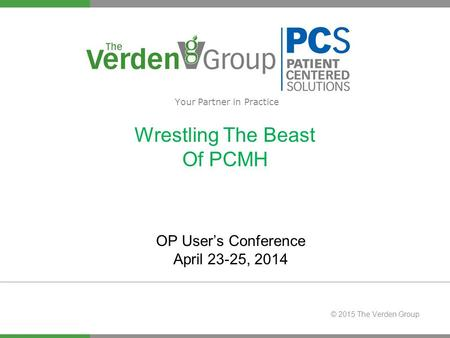 © 2015 The Verden Group Wrestling The Beast Of PCMH Your Partner in Practice OP User's Conference April 23-25, 2014.