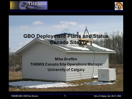 THEMIS/GBO CDR Peer Review 1 Univ.of Calgary, Apr. 26-27, 2004 GBO Deployment Plans and Status Canada Sites Mike Greffen THEMIS Canada Site Operations.