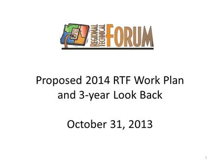 Proposed 2014 RTF Work Plan and 3-year Look Back October 31, 2013 1.