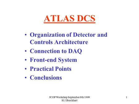 JCOP Workshop September 8th 1999 H.J.Burckhart 1 ATLAS DCS Organization of Detector and Controls Architecture Connection to DAQ Front-end System Practical.