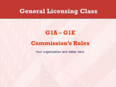 General Licensing Class G1A – G1E Commission's Rules Your organization and dates here.