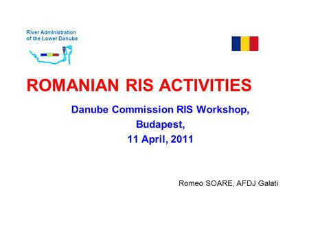 River Administration of the Lower Danube ROMANIAN RIS ACTIVITIES Danube Commission RIS Workshop, Budapest, 11 April, 2011 Romeo SOARE, AFDJ Galati.