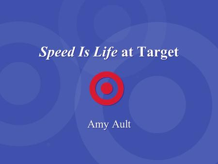 Speed Is Life at Target Amy Ault. Target Business Motto Fast, Fun and Friendly.