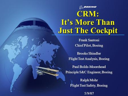 1 CRM: It's More Than Just The Cockpit Frank Santoni Chief Pilot, Boeing Brooke Shindler Flight Test Analysis, Boeing Paul Bolds-Moorehead Principle S&C.