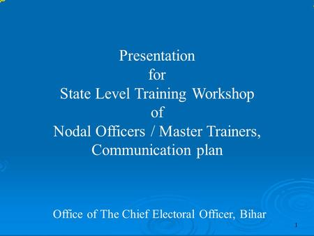 Presentation for State Level Training Workshop of Nodal Officers / Master Trainers, Communication plan Office of The Chief Electoral Officer, Bihar 1.