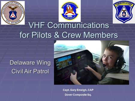 VHF Communications for Pilots & Crew Members Delaware Wing Civil Air Patrol Capt. Gary Emeigh, CAP Dover Composite Sq.