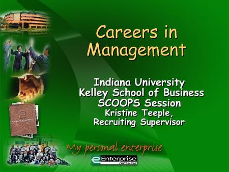 Careers in Management Indiana University Kelley School of Business SCOOPS Session Kristine Teeple, Recruiting Supervisor Indiana University Kelley School.