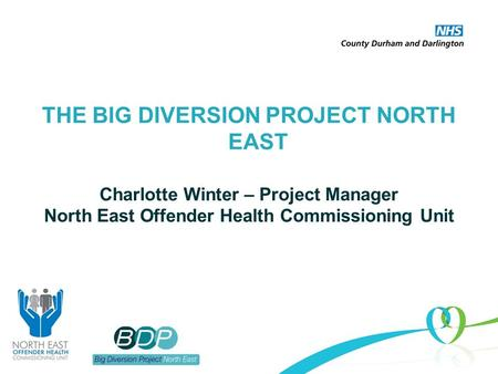 THE BIG DIVERSION PROJECT NORTH EAST Charlotte Winter – Project Manager North East Offender Health Commissioning Unit.