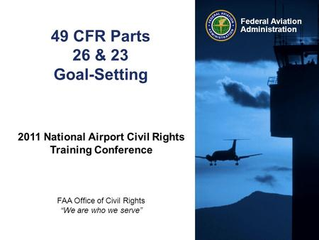 "Federal Aviation Administration 49 CFR Parts 26 & 23 Goal-Setting 2011 National Airport Civil Rights Training Conference FAA Office of Civil Rights ""We."