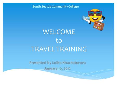 WELCOME to TRAVEL TRAINING South Seattle Community College 1 Presented by Lolita Khachaturova January 10, 2012.