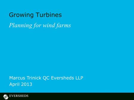 Growing Turbines Planning for wind farms Marcus Trinick QC Eversheds LLP April 2013.