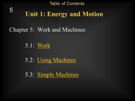 5 5 Chapter 5: Work and Machines Unit 1: Energy and Motion 5.3: Simple MachinesSimple Machines 5.1: WorkWork 5.2: Using MachinesUsing Machines Table of.