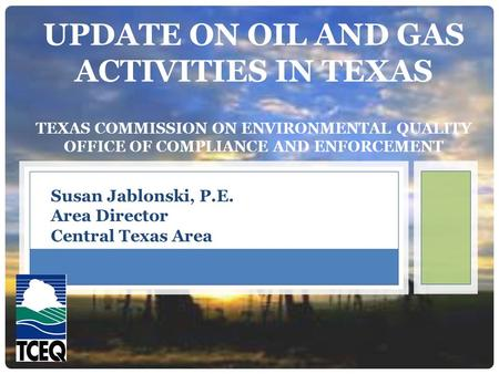 UPDATE ON OIL AND GAS ACTIVITIES IN TEXAS TEXAS COMMISSION ON ENVIRONMENTAL QUALITY OFFICE OF COMPLIANCE AND ENFORCEMENT Susan Jablonski, P.E. Area Director.