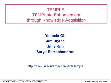 1 USC INFORMATION SCIENCES INSTITUTE TEMPLE meeting, July 2000 TEMPLE: TEMPLate Enhancement through Knowledge Acquisition Yolanda Gil Jim Blythe Jihie.