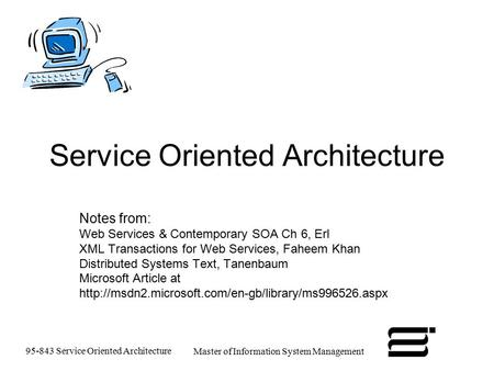 95-843 Service Oriented Architecture Master of Information System Management Service Oriented Architecture Notes from: Web Services & Contemporary SOA.