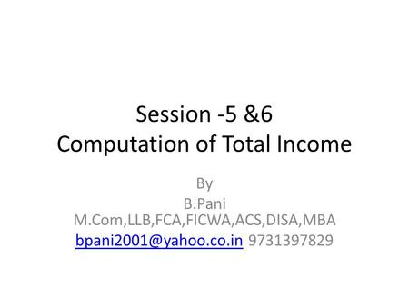 Session -5 &6 Computation of Total Income By B.Pani M.Com,LLB,FCA,FICWA,ACS,DISA,MBA 9731397829.