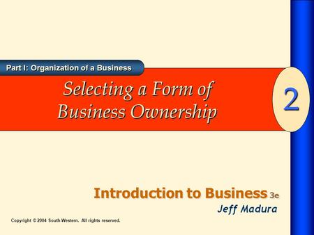 Part I: Organization of a Business Introduction to Business 3e 2 Copyright © 2004 South-Western. All rights reserved. Selecting a Form of Business Ownership.