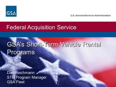 Federal Acquisition Service U.S. General Services Administration GSA's Short-Term Vehicle Rental Programs Dan Reichmann STR Program Manager GSA Fleet.