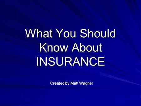 What You Should Know About INSURANCE Created by Matt Wagner.