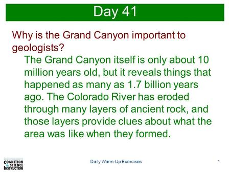 1Daily Warm-Up Exercises Day 41 Why is the Grand Canyon important to geologists? The Grand Canyon itself is only about 10 million years old, but it reveals.
