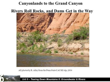 Unit 6 – Tearing Down Mountains II: Groundwater & Rivers Canyonlands to the Grand Canyon Rivers Roll Rocks, and Dams Get in the Way All photos by R. Alley.