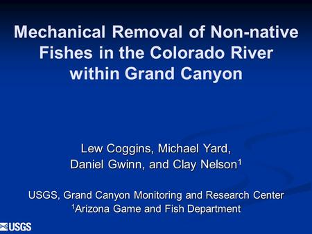 Mechanical Removal of Non-native Fishes in the Colorado River within Grand Canyon Lew Coggins, Michael Yard, Daniel Gwinn, and Clay Nelson 1 USGS, Grand.