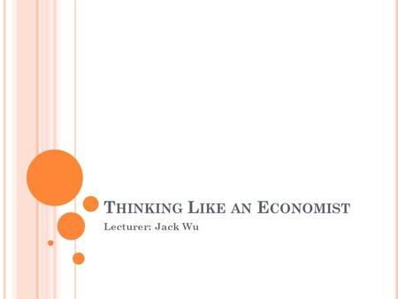 T HINKING L IKE AN E CONOMIST Lecturer: Jack Wu. IS THE ECONOMIST A SCIENTIST? Economics = queen of social science Economists = scientists Devise theories.