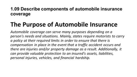 1.09 Describe components of automobile insurance coverage The Purpose of Automobile Insurance Automobile coverage can serve many purposes depending on.