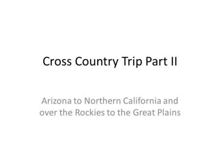 Cross Country Trip Part II Arizona to Northern California and over the Rockies to the Great Plains.