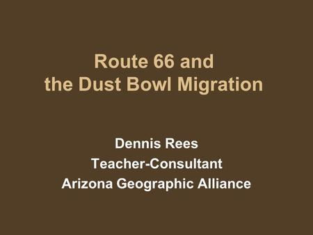 Route 66 and the Dust Bowl Migration Dennis Rees Teacher-Consultant Arizona Geographic Alliance.