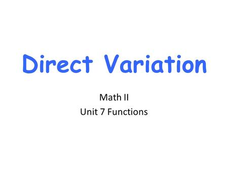 Direct Variation Math II Unit 7 Functions.