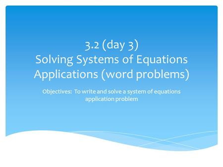 3.2 (day 3) Solving Systems of Equations Applications (word problems) Objectives: To write and solve a system of equations application problem.