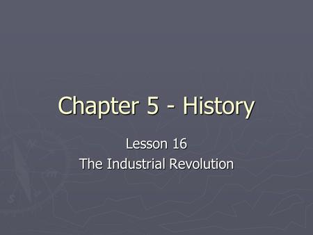 Chapter 5 - History Lesson 16 The Industrial Revolution.