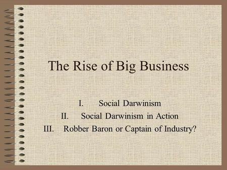The Rise of Big Business I.Social Darwinism II.Social Darwinism in Action III.Robber Baron or Captain of Industry?