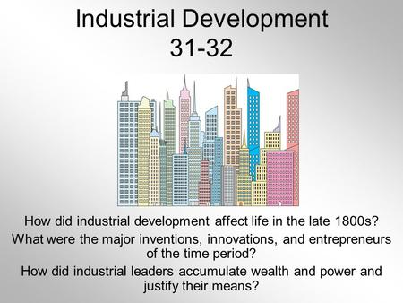 Industrial Development 31-32 How did industrial development affect life in the late 1800s? What were the major inventions, innovations, and entrepreneurs.