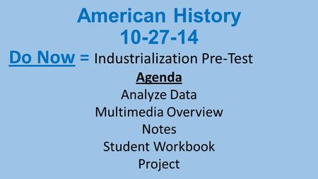 American History 10-27-14 Do Now = Industrialization Pre-Test Agenda Analyze Data Multimedia Overview Notes Student Workbook Project.